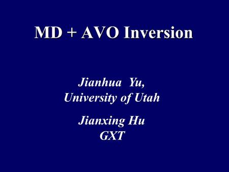 MD + AVO Inversion Jianhua Yu, University of Utah Jianxing Hu GXT.