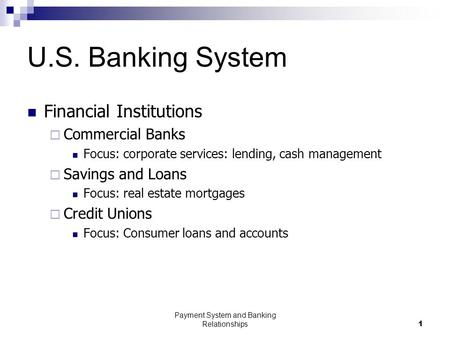 Payment System and Banking Relationships1 U.S. Banking System Financial Institutions  Commercial Banks Focus: corporate services: lending, cash management.