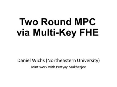 Two Round MPC via Multi-Key FHE Daniel Wichs (Northeastern University) Joint work with Pratyay Mukherjee.