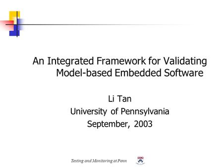 Testing and Monitoring at Penn An Integrated Framework for Validating Model-based Embedded Software Li Tan University of Pennsylvania September, 2003.