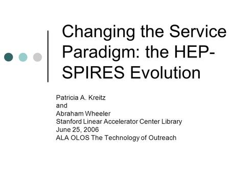 Changing the Service Paradigm: the HEP- SPIRES Evolution Patricia A. Kreitz and Abraham Wheeler Stanford Linear Accelerator Center Library June 25, 2006.