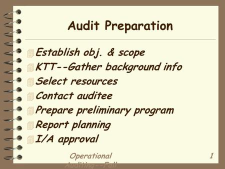 Operational Auditing--Fall 2003 1 Audit Preparation 4 Establish obj. & scope 4 KTT--Gather background info 4 Select resources 4 Contact auditee 4 Prepare.