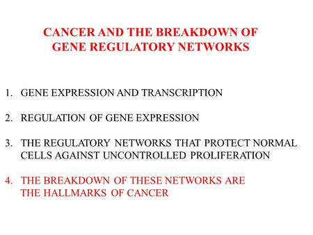 CANCER AND THE BREAKDOWN OF GENE REGULATORY NETWORKS 1.GENE EXPRESSION AND TRANSCRIPTION 2.REGULATION OF GENE EXPRESSION 3.THE REGULATORY NETWORKS THAT.