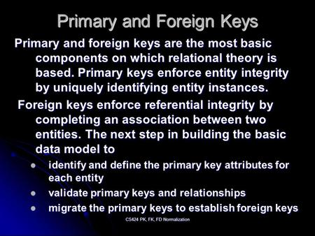 CS424 PK, FK, FD Normalization Primary and Foreign Keys Primary and foreign keys are the most basic components on which relational theory is based. Primary.