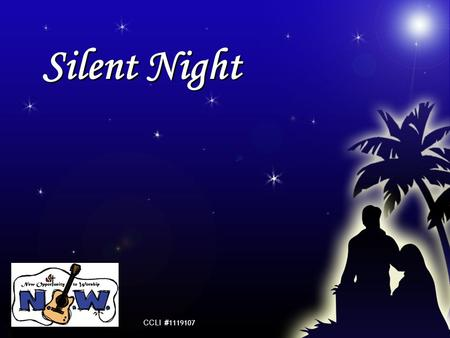Silent Night CCLI # 1119107. Silent night! Holy night! All is calm, all is bright Round yon Virgin Mother and Child Holy Infant so tender and mild Sleep.