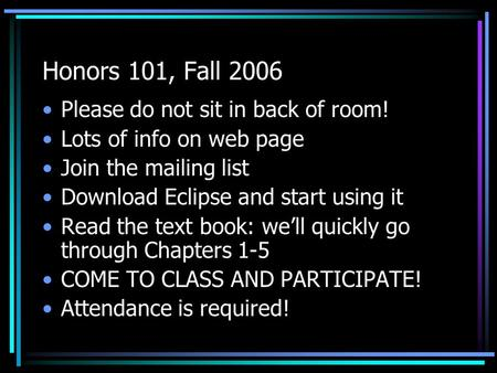 Honors 101, Fall 2006 Please do not sit in back of room! Lots of info on web page Join the mailing list Download Eclipse and start using it Read the text.