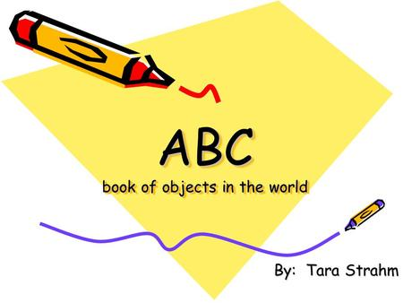 ABC book of objects in the world By: Tara Strahm.