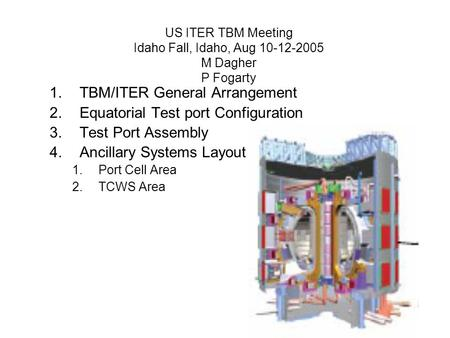US ITER TBM Meeting Idaho Fall, Idaho, Aug 10-12-2005 M Dagher P Fogarty 1.TBM/ITER General Arrangement 2.Equatorial Test port Configuration 3.Test Port.