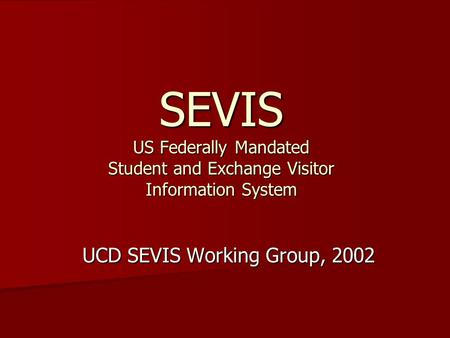 SEVIS US Federally Mandated Student and Exchange Visitor Information System UCD SEVIS Working Group, 2002.