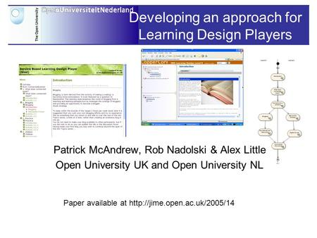 Developing an approach for Learning Design Players Patrick McAndrew, Rob Nadolski & Alex Little Open University UK and Open University NL Paper available.