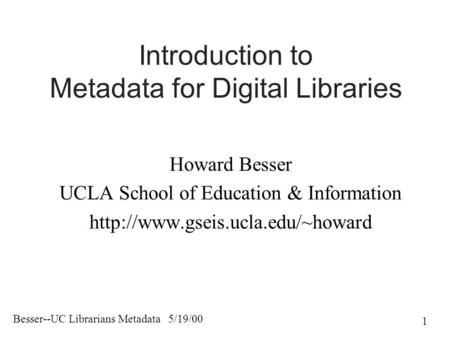Besser--UC Librarians Metadata 5/19/00 1 Introduction to Metadata for Digital Libraries Howard Besser UCLA School of Education & Information