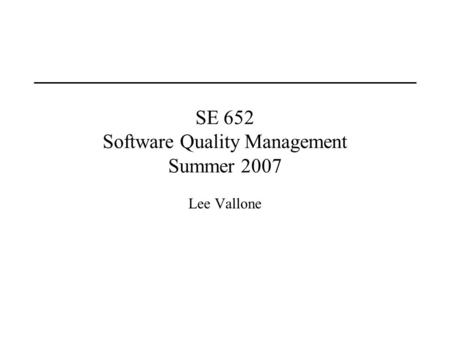 SE 652 Software Quality Management Summer 2007 Lee Vallone.