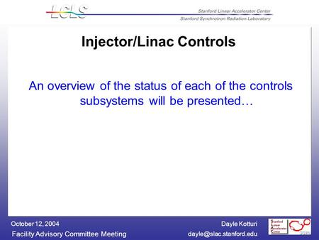 Dayle Kotturi Facility Advisory Committee Meeting October 12, 2004 Injector/Linac Controls An overview of the status of each of.