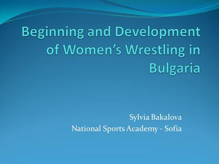 "Sylvia Bakalova National Sports Academy - Sofia. In Bulgaria wrestling is a national sport. It is often referred to as ""the most Bulgarian sport"", ""the."