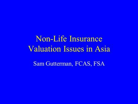 Non-Life Insurance Valuation Issues in Asia Sam Gutterman, FCAS, FSA.