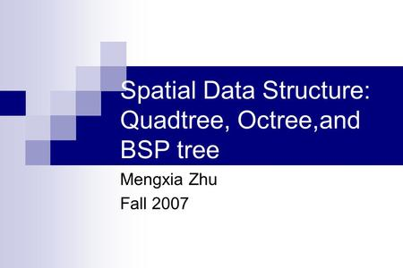 Spatial Data Structure: Quadtree, Octree,and BSP tree Mengxia Zhu Fall 2007.