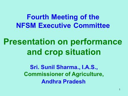 1 Fourth Meeting of the NFSM Executive Committee Presentation on performance and crop situation Sri. Sunil Sharma., I.A.S., Commissioner of Agriculture,