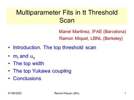 01/08/2002Ramon Miquel, LBNL1 Multiparameter Fits in tt Threshold Scan Manel Martinez, IFAE (Barcelona) Ramon Miquel, LBNL (Berkeley) Introduction. The.