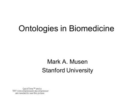 Ontologies in Biomedicine Mark A. Musen Stanford University.
