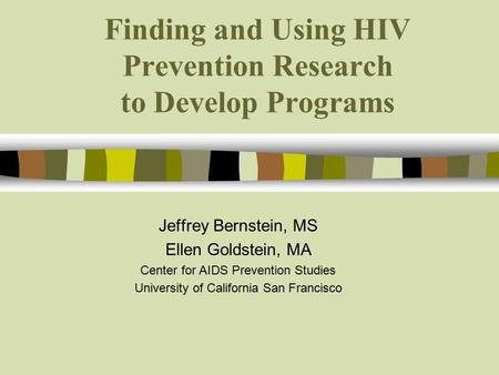 Finding and Using HIV Prevention Research to Develop Programs Jeffrey Bernstein, MS Ellen Goldstein, MA Center for AIDS Prevention Studies University of.