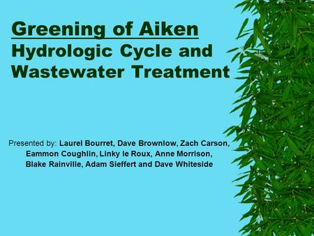 Greening of Aiken Hydrologic Cycle and Wastewater Treatment Presented by: Laurel Bourret, Dave Brownlow, Zach Carson, Eammon Coughlin, Linky le Roux, Anne.