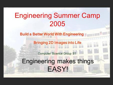 Engineering Summer Camp 2005 Computer Science Group S1 Bringing 2D Images into Life Engineering makes things Engineering makes things EASY! Build a Better.