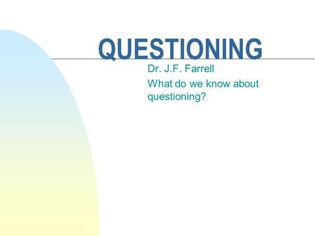 QUESTIONING Dr. J.F. Farrell What do we know about questioning?