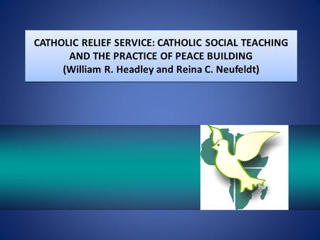 CATHOLIC RELIEF SERVICE: CATHOLIC SOCIAL TEACHING AND THE PRACTICE OF PEACE BUILDING (William R. Headley and Reina C. Neufeldt)