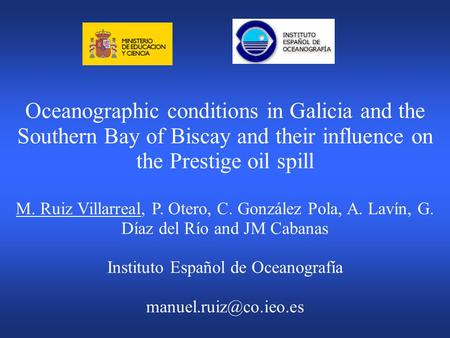 Oceanographic conditions in Galicia and the Southern Bay of Biscay and their influence on the Prestige oil spill M. Ruiz Villarreal, P. Otero, C. González.