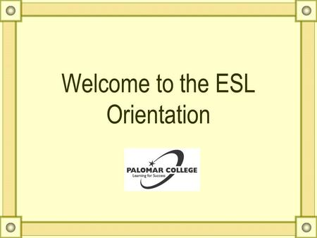 Welcome to the ESL Orientation Counseling Services in ESL AAcademic Advising GGeneral Orientation SStudent Services and Programs EEducational.