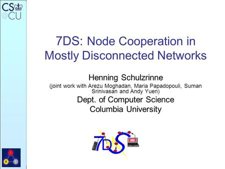 7DS: Node Cooperation in Mostly Disconnected Networks Henning Schulzrinne (joint work with Arezu Moghadan, Maria Papadopouli, Suman Srinivasan and Andy.