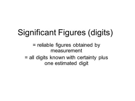 Significant Figures (digits) = reliable figures obtained by measurement = all digits known with certainty plus one estimated digit.