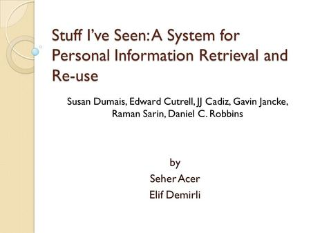 Stuff I've Seen: A System for Personal Information Retrieval and Re-use by Seher Acer Elif Demirli Susan Dumais, Edward Cutrell, JJ Cadiz, Gavin Jancke,