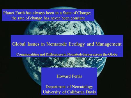 Planet Earth has always been in a State of Change; the rate of change has never been constant Global Issues in Nematode Ecology and Management Commonalities.