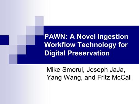 PAWN: A Novel Ingestion Workflow Technology for Digital Preservation Mike Smorul, Joseph JaJa, Yang Wang, and Fritz McCall.
