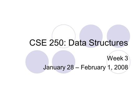 CSE 250: Data Structures Week 3 January 28 – February 1, 2008.