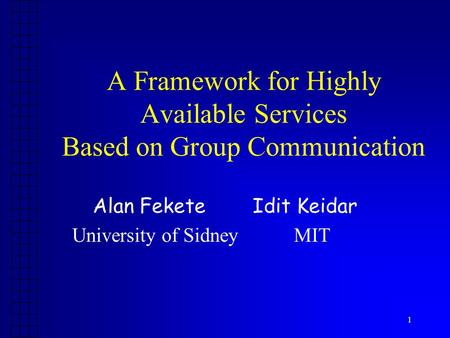 1 A Framework for Highly Available Services Based on Group Communication Alan Fekete Idit Keidar University of Sidney MIT.
