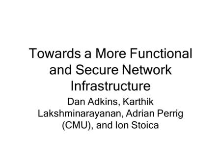 Towards a More Functional and Secure Network Infrastructure Dan Adkins, Karthik Lakshminarayanan, Adrian Perrig (CMU), and Ion Stoica.