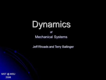 Dynamics of Mechanical Systems MSU 2006 Jeff Rhoads and Terry Ballinger.
