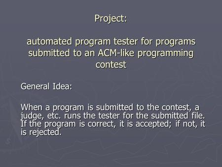 Project: automated program tester for programs submitted to an ACM-like programming contest General Idea: When a program is submitted to the contest, a.