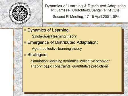 Dynamics of Learning & Distributed Adaptation PI: James P. Crutchfield, Santa Fe Institute Second PI Meeting, 17-19 April 2001, SFe Dynamics of Learning: