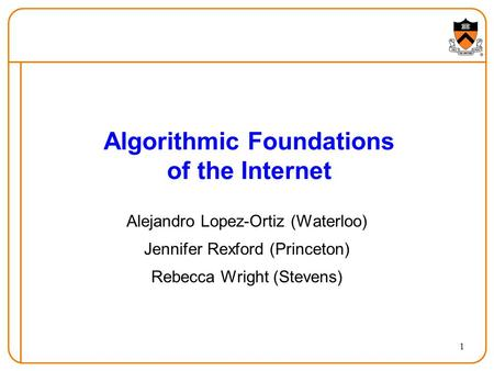 1 Algorithmic Foundations of the Internet Alejandro Lopez-Ortiz (Waterloo) Jennifer Rexford (Princeton) Rebecca Wright (Stevens)