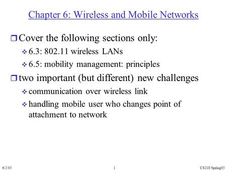 6/2/05CS118/Spring051 Chapter 6: Wireless and Mobile Networks r Cover the following sections only:  6.3: 802.11 wireless LANs  6.5: mobility management: