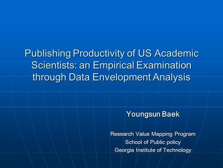 Publishing Productivity of US Academic Scientists: an Empirical Examination through Data Envelopment Analysis Youngsun Baek Research Value Mapping Program.