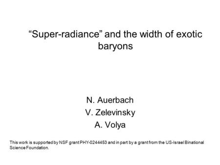 """Super-radiance"" and the width of exotic baryons N. Auerbach V. Zelevinsky A. Volya This work is supported by NSF grant PHY-0244453 and in part by a grant."