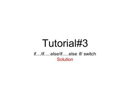 Tutorial#3 if..../if.....else/if.....else if/ switch Solution.