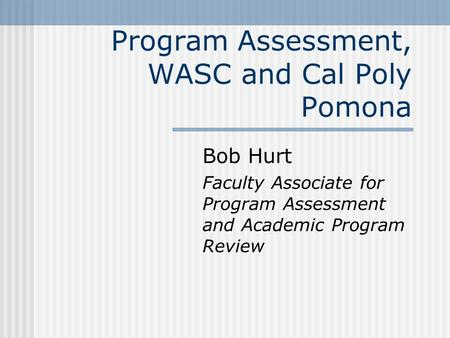 Program Assessment, WASC and Cal Poly Pomona Bob Hurt Faculty Associate for Program Assessment and Academic Program Review.