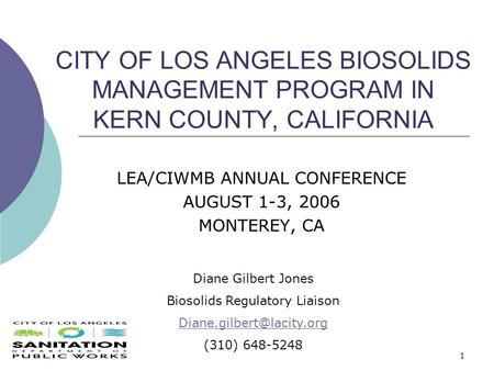 1 CITY OF LOS ANGELES BIOSOLIDS MANAGEMENT PROGRAM IN KERN COUNTY, CALIFORNIA LEA/CIWMB ANNUAL CONFERENCE AUGUST 1-3, 2006 MONTEREY, CA Diane Gilbert Jones.