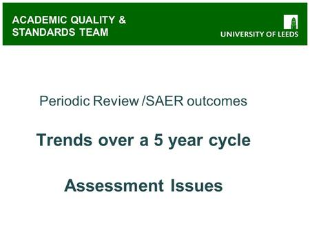 ACADEMIC QUALITY & STANDARDS TEAM Periodic Review /SAER outcomes Trends over a 5 year cycle Assessment Issues.