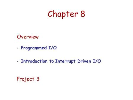 Chapter 8 Overview Programmed I/O Introduction to Interrupt Driven I/O Project 3.